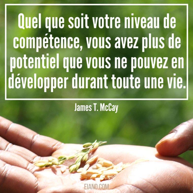 Quel que soit votre niveau de compétence, vous avez plus de potentiel que vous ne pouvez en développer durant toute une vie.