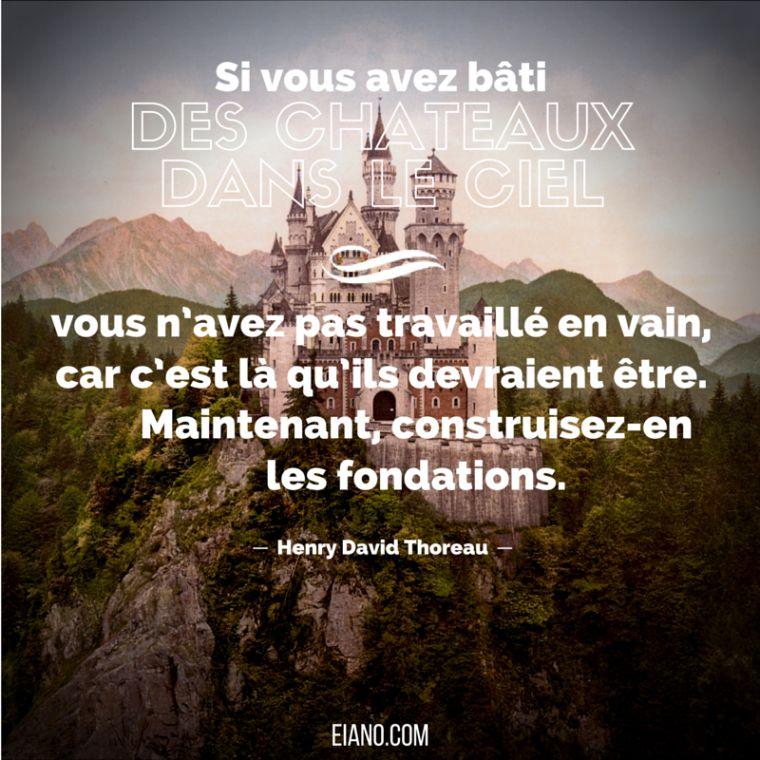 Si vous avez bâti des châteaux dans le ciel, vous n'avez pas travaillé en vain, car c'est là qu'ils devraient être. Maintenant, construisez-en les fondations.